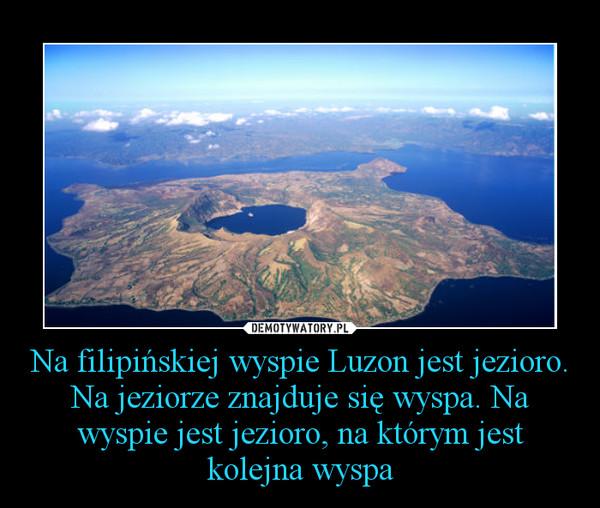 Na filipińskiej wyspie Luzon jest jezioro. Na jeziorze znajduje się wyspa. Na wyspie jest jezioro, na którym jest kolejna wyspa –