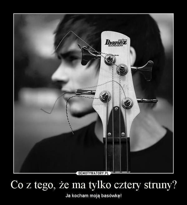 Co z tego, że ma tylko cztery struny? – Ja kocham moją basówkę!