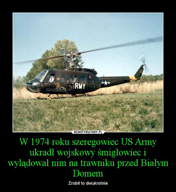W 1974 roku szeregowiec US Army ukradł wojskowy śmigłowiec i wylądował nim na trawniku przed Białym Domem – Zrobił to dwukrotnie