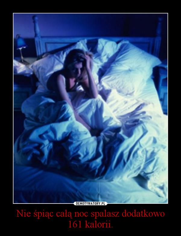Nie śpiąc całą noc spalasz dodatkowo 161 kalorii. –