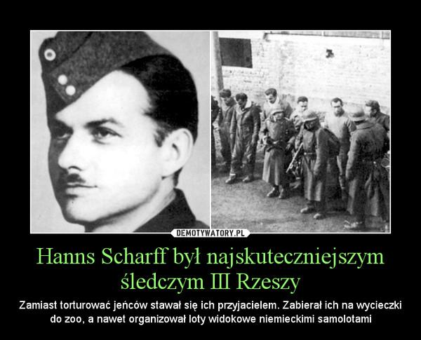 Hanns Scharff był najskuteczniejszym śledczym III Rzeszy – Zamiast torturować jeńców stawał się ich przyjacielem. Zabierał ich na wycieczki do zoo, a nawet organizował loty widokowe niemieckimi samolotami