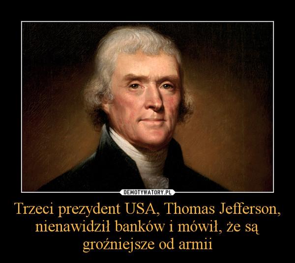 Trzeci prezydent USA, Thomas Jefferson, nienawidził banków i mówił, że są groźniejsze od armii –