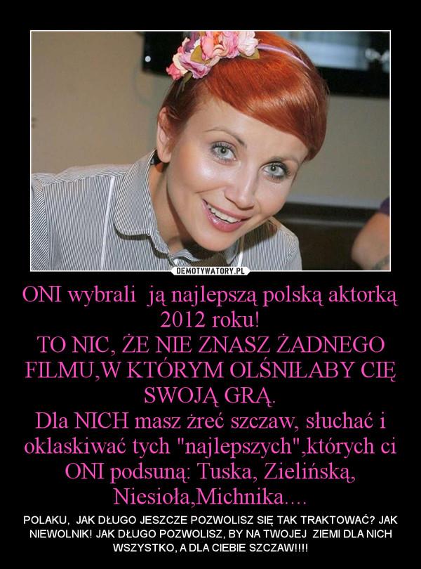 """ONI wybrali  ją najlepszą polską aktorką 2012 roku!TO NIC, ŻE NIE ZNASZ ŻADNEGO FILMU,W KTÓRYM OLŚNIŁABY CIĘ SWOJĄ GRĄ.Dla NICH masz żreć szczaw, słuchać i oklaskiwać tych """"najlepszych"""",których ci ONI podsuną: Tuska, Zielińską, Niesioła,Michnika.... – POLAKU,  JAK DŁUGO JESZCZE POZWOLISZ SIĘ TAK TRAKTOWAĆ? JAK NIEWOLNIK! JAK DŁUGO POZWOLISZ, BY NA TWOJEJ  ZIEMI DLA NICH WSZYSTKO, A DLA CIEBIE SZCZAW!!!!"""