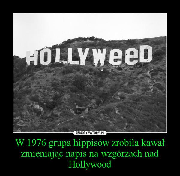 W 1976 grupa hippisów zrobiła kawał zmieniając napis na wzgórzach nad Hollywood –