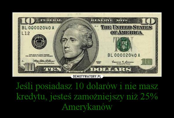 Jeśli posiadasz 10 dolarów i nie masz kredytu, jesteś zamożniejszy niż 25% Amerykanów –