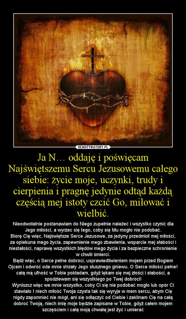 Ja N… oddaję i poświęcam Najświętszemu Sercu Jezusowemu całego siebie: życie moje, uczynki, trudy i cierpienia i pragnę jedynie odtąd każdą częścią mej istoty czcić Go, miłować i wielbić. – Nieodwołalnie postanawiam do Niego zupełnie należeć i wszystko czynić dla Jego miłości, a wyrzec się tego, coby się Mu mogło nie podobać.Biorę Cię więc, Najświętsze Serce Jezusowe, za jedyny przedmiot mej miłości, za opiekuna mego życia, zapewnienie mego zbawienia, wsparcie mej słabości i niestałości, naprawę wszystkich błędów mego życia i za bezpieczne schronienie w chwili śmierci.Bądź więc, o Serce pełne dobroci, usprawiedliwieniem mojem przed Bogiem Ojcem i odwróć ode mnie strzały Jego słusznego gniewu. O Serce miłości pełne! całą mą ufność w Tobie pokładam, gdyż lękam się mej złości i słabości, a spodziewam się wszystkiego po Twej dobroci!Wyniszcz więc we mnie wszystko, coby Ci się nie podobać mogło lub opór Ci stawiało ! niech miłość Twoja czysta tak się wyryje w mem sercu, abym Cię nigdy zapomnieć nie mógł, ani się odłączyć od Ciebie i zaklinam Cię na całą dobroć Twoją, niech imię moje będzie zapisane w Tobie, gdyż całem mojem szczęściem i całą moją chwałą jest żyć i umierać