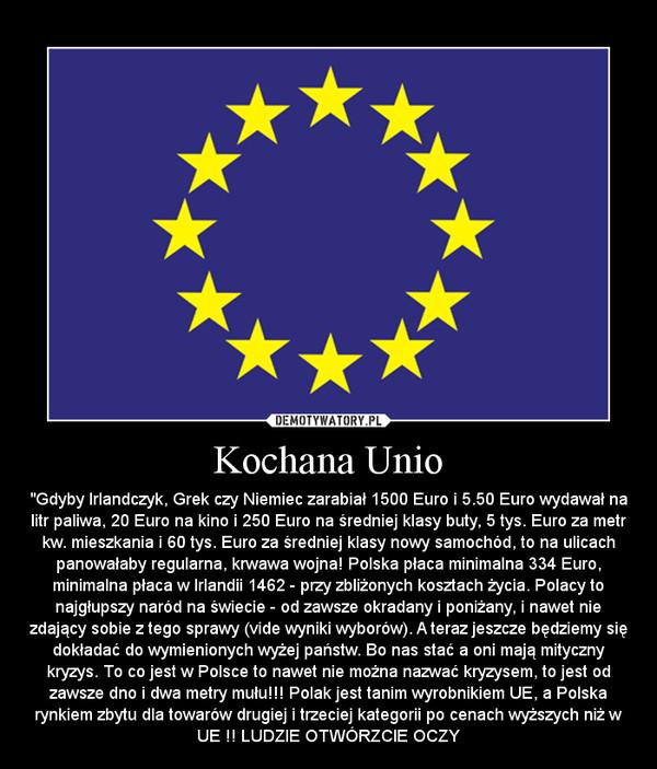 """Kochana Unio – """"Gdyby Irlandczyk, Grek czy Niemiec zarabiał 1500 Euro i 5.50 Euro wydawał na litr paliwa, 20 Euro na kino i 250 Euro na średniej klasy buty, 5 tys. Euro za metr kw. mieszkania i 60 tys. Euro za średniej klasy nowy samochód, to na ulicach panowałaby regularna, krwawa wojna! Polska płaca minimalna 334 Euro, minimalna płaca w Irlandii 1462 - przy zbliżonych kosztach życia. Polacy to najgłupszy naród na świecie - od zawsze okradany i poniżany, i nawet nie zdający sobie z tego sprawy (vide wyniki wyborów). A teraz jeszcze będziemy się dokładać do wymienionych wyżej państw. Bo nas stać a oni mają mityczny kryzys. To co jest w Polsce to nawet nie można nazwać kryzysem, to jest od zawsze dno i dwa metry mułu!!! Polak jest tanim wyrobnikiem UE, a Polska rynkiem zbytu dla towarów drugiej i trzeciej kategorii po cenach wyższych niż w UE !! LUDZIE OTWÓRZCIE OCZY"""