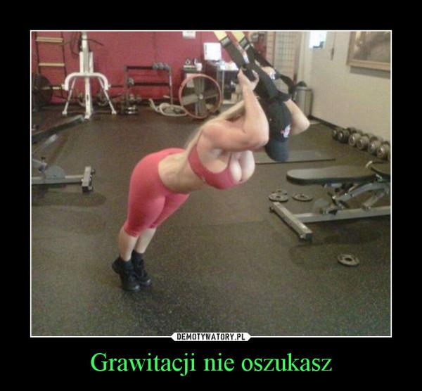 Grawitacji nie oszukasz –