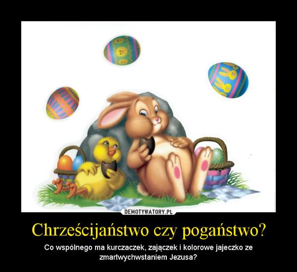 Chrześcijaństwo czy pogaństwo? – Co wspólnego ma kurczaczek, zajączek i kolorowe jajeczko ze zmartwychwstaniem Jezusa?