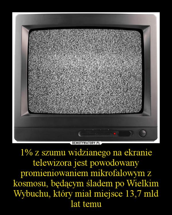1% z szumu widzianego na ekranie telewizora jest powodowany promieniowaniem mikrofalowym z kosmosu, będącym śladem po Wielkim Wybuchu, który miał miejsce 13,7 mld lat temu –