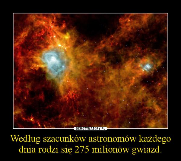 Według szacunków astronomów każdego dnia rodzi się 275 milionów gwiazd. –