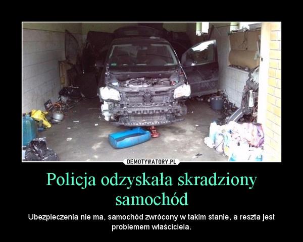 Policja odzyskała skradziony samochód – Ubezpieczenia nie ma, samochód zwrócony w takim stanie, a reszta jest problemem właściciela.