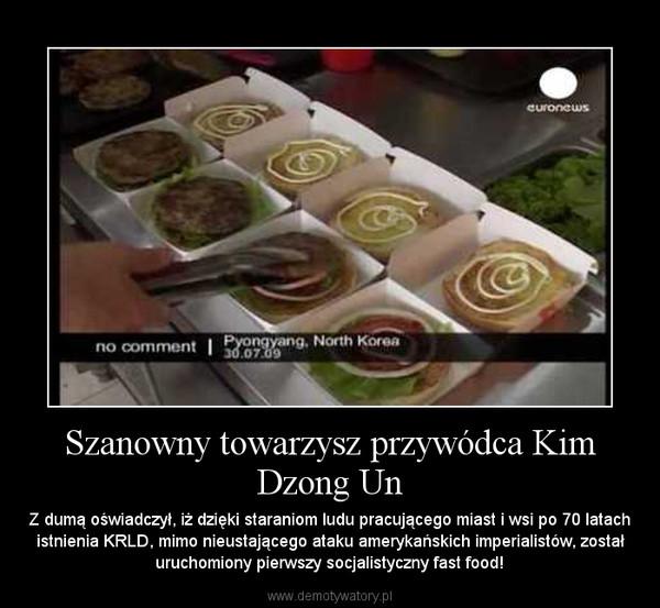 Szanowny towarzysz przywódca Kim Dzong Un – Z dumą oświadczył, iż dzięki staraniom ludu pracującego miast i wsi po 70 latach istnienia KRLD, mimo nieustającego ataku amerykańskich imperialistów, został uruchomiony pierwszy socjalistyczny fast food!