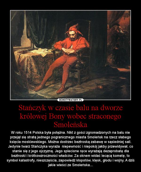 Stańczyk w czasie balu na dworze królowej Bony wobec straconego Smoleńska – W roku 1514 Polska była potężna. Nikt z gości zgromadzonych na balu nie przejął się stratą jednego pogranicznego miasta Smoleńsk na rzecz słabego księcia moskiewskiego. Można dostrzec beztroską zabawę w sąsiedniej sali. Jedynie twarz Stańczyka wyraża  niepewność i niepokój jakby przewidywał, co stanie się z jego ojczyzną. Jego splecione ręce wyrażają dezaprobatę dla beztroski i krótkowzroczności władców. Za oknem widać lecącą kometę, to symbol katastrofy, nieszczęścia, zapowiedź kłopotów, klęsk, głodu i wojny. A dziś jakie wieści ze Smoleńska...