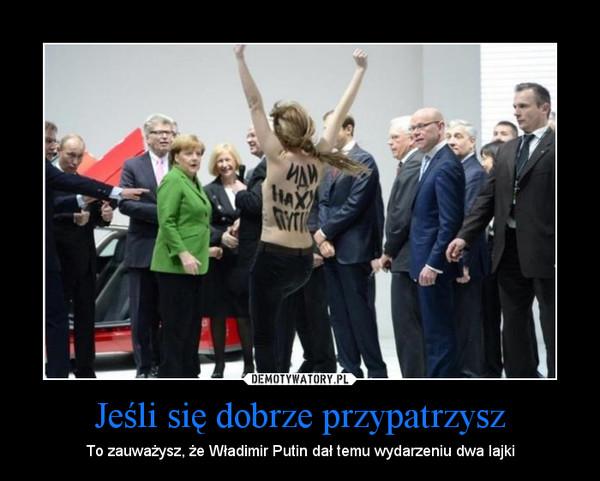 Jeśli się dobrze przypatrzysz – To zauważysz, że Władimir Putin dał temu wydarzeniu dwa lajki