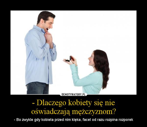 - Dlaczego kobiety się nieoświadczają mężczyznom? – - Bo zwykle gdy kobieta przed nim klęka, facet od razu rozpina rozporek