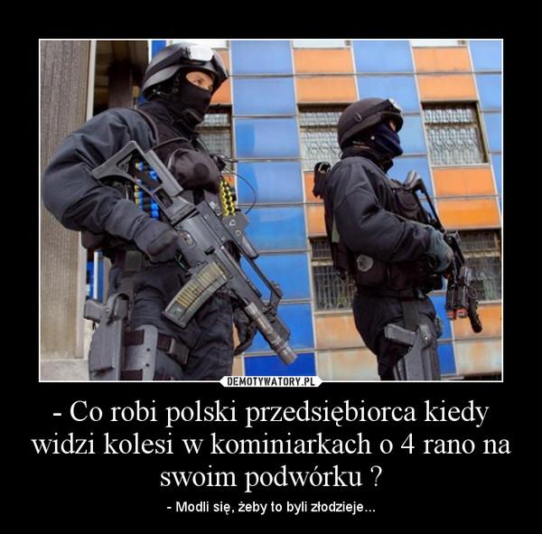 - Co robi polski przedsiębiorca kiedy widzi kolesi w kominiarkach o 4 rano na swoim podwórku ? – - Modli się, żeby to byli złodzieje...