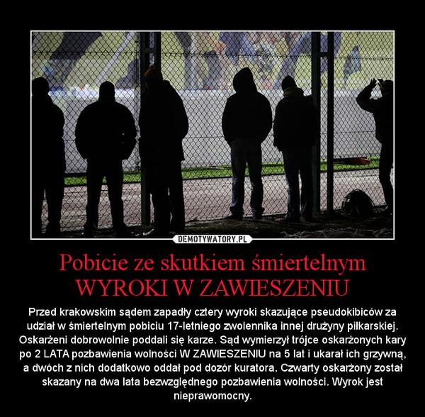 Pobicie ze skutkiem śmiertelnym WYROKI W ZAWIESZENIU – Przed krakowskim sądem zapadły cztery wyroki skazujące pseudokibiców za udział w śmiertelnym pobiciu 17-letniego zwolennika innej drużyny piłkarskiej. Oskarżeni dobrowolnie poddali się karze. Sąd wymierzył trójce oskarżonych kary po 2 LATA pozbawienia wolności W ZAWIESZENIU na 5 lat i ukarał ich grzywną, a dwóch z nich dodatkowo oddał pod dozór kuratora. Czwarty oskarżony został skazany na dwa lata bezwzględnego pozbawienia wolności. Wyrok jest nieprawomocny.