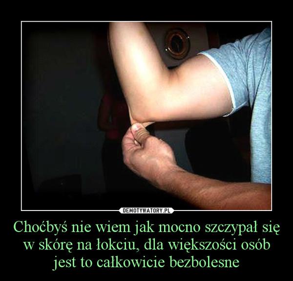 Choćbyś nie wiem jak mocno szczypał się w skórę na łokciu, dla większości osób jest to całkowicie bezbolesne –