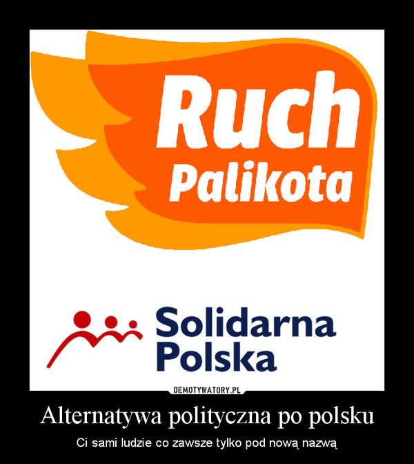 Alternatywa polityczna po polsku – Ci sami ludzie co zawsze tylko pod nową nazwą