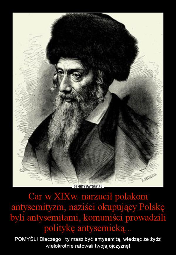 Car w XIXw. narzucił polakom antysemityzm, naziści okupujący Polskę byli antysemitami, komuniści prowadzili politykę antysemicką... – POMYŚL! Dlaczego i ty masz być antysemitą, wiedząc że żydzi wielokrotnie ratowali twoją ojczyznę!