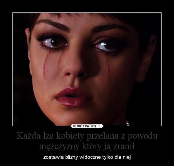 Każda łza kobiety przelana z powodu mężczyzny który ją zranił – zostawia blizny widoczne tylko dla niej