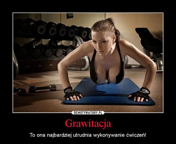 Grawitacja – To ona najbardziej utrudnia wykonywanie ćwiczeń!