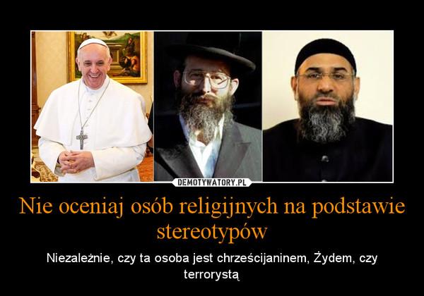 Nie oceniaj osób religijnych na podstawie stereotypów – Niezależnie, czy ta osoba jest chrześcijaninem, Żydem, czy terrorystą
