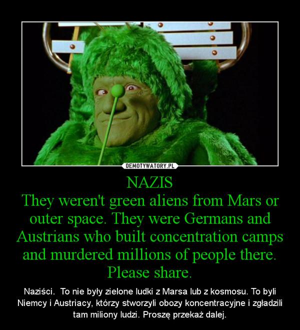 NAZISThey weren't green aliens from Mars or outer space. They were Germans and Austrians who built concentration camps and murdered millions of people there. Please share. – Naziści.  To nie były zielone ludki z Marsa lub z kosmosu. To byli Niemcy i Austriacy, którzy stworzyli obozy koncentracyjne i zgładzili tam miliony ludzi. Proszę przekaż dalej.