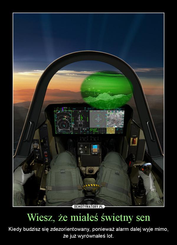 Wiesz, że miałeś świetny sen – Kiedy budzisz się zdezorientowany, ponieważ alarm dalej wyje mimo, że już wyrównałeś lot.