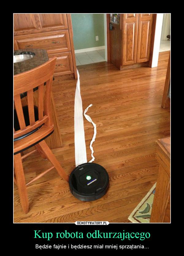 Kup robota odkurzającego – Będzie fajnie i będziesz miał mniej sprzątania...