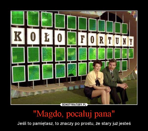 """""""Magdo, pocałuj pana"""" – Jeśli to pamiętasz, to znaczy po prostu, że stary już jesteś"""