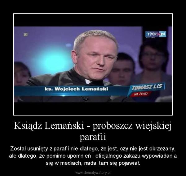 Ksiądz Lemański - proboszcz wiejskiej parafii – Został usunięty z parafii nie dlatego, że jest, czy nie jest obrzezany, ale dlatego, że pomimo upomnień i oficjalnego zakazu wypowiadania się w mediach, nadal tam się pojawiał.
