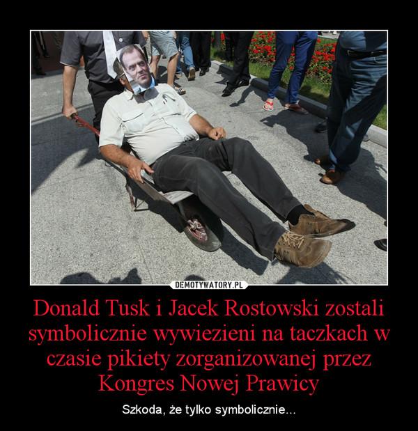 Donald Tusk i Jacek Rostowski zostali symbolicznie wywiezieni na taczkach w czasie pikiety zorganizowanej przez Kongres Nowej Prawicy – Szkoda, że tylko symbolicznie...
