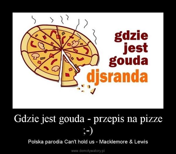 Gdzie jest gouda - przepis na pizze ;-) – Polska parodia Can't hold us - Macklemore & Lewis
