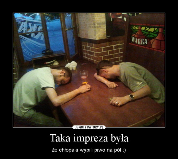 Taka impreza była – że chłopaki wypili piwo na pół :)