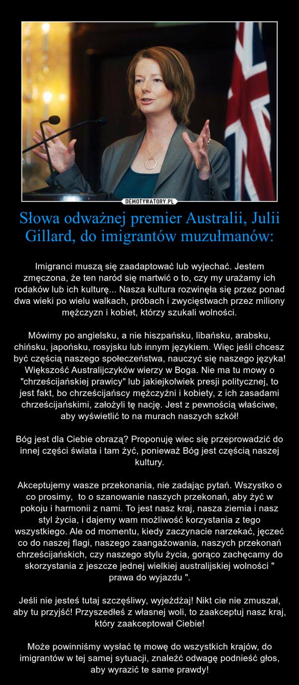 """Słowa odważnej premier Australii, Julii Gillard, do imigrantów muzułmanów: – Imigranci muszą się zaadaptować lub wyjechać. Jestem zmęczona, że ten naród się martwić o to, czy my urażamy ich rodaków lub ich kulturę... Nasza kultura rozwinęła się przez ponad dwa wieki po wielu walkach, próbach i zwycięstwach przez miliony mężczyzn i kobiet, którzy szukali wolności.Mówimy po angielsku, a nie hiszpańsku, libańsku, arabsku, chińsku, japońsku, rosyjsku lub innym językiem. Więc jeśli chcesz być częścią naszego społeczeństwa, nauczyć się naszego języka! Większość Australijczyków wierzy w Boga. Nie ma tu mowy o """"chrześcijańskiej prawicy"""" lub jakiejkolwiek presji politycznej, to jest fakt, bo chrześcijańscy mężczyźni i kobiety, z ich zasadami chrześcijańskimi, założyli tę nację. Jest z pewnością właściwe, aby wyświetlić to na murach naszych szkół!Bóg jest dla Ciebie obrazą? Proponuję wiec się przeprowadzić do innej części świata i tam żyć, ponieważ Bóg jest częścią naszej kultury.Akceptujemy wasze przekonania, nie zadając pytań. Wszystko o co prosimy,  to o szanowanie naszych przekonań, aby żyć w pokoju i harmonii z nami. To jest nasz kraj, nasza ziemia i nasz styl życia, i dajemy wam możliwość korzystania z tego wszystkiego. Ale od momentu, kiedy zaczynacie narzekać, jęczeć co do naszej flagi, naszego zaangażowania, naszych przekonań chrześcijańskich, czy naszego stylu życia, gorąco zachęcamy do skorzystania z jeszcze jednej wielkiej australijskiej wolności """" prawa do wyjazdu """".Jeśli nie jesteś tutaj szczęśliwy, wyjeżdżaj! Nikt cie nie zmuszał, aby tu przyjść! Przyszedłeś z własnej woli, to zaakceptuj nasz kraj, który zaakceptował Ciebie!Może powinniśmy wysłać tę mowę do wszystkich krajów, do imigrantów w tej samej sytuacji, znaleźć odwagę podnieść głos, aby wyrazić te same prawdy!"""
