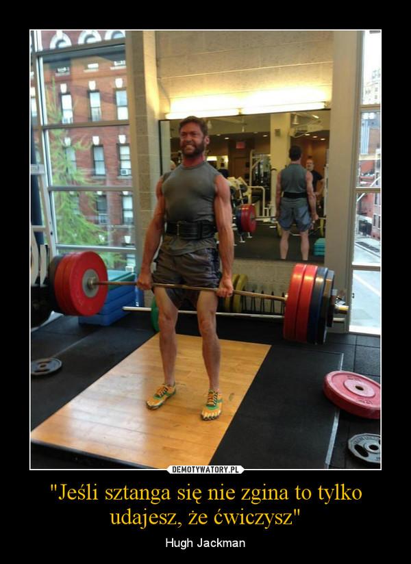 """""""Jeśli sztanga się nie zgina to tylko udajesz, że ćwiczysz"""" – Hugh Jackman"""