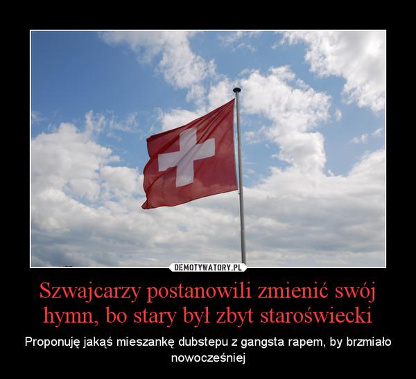 Szwajcarzy postanowili zmienić swój hymn, bo stary był zbyt staroświecki – Proponuję jakąś mieszankę dubstepu z gangsta rapem, by brzmiało nowocześniej
