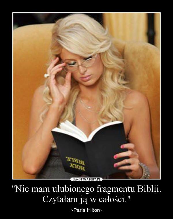 """""""Nie mam ulubionego fragmentu Biblii. Czytałam ją w całości."""" – ~Paris Hilton~"""