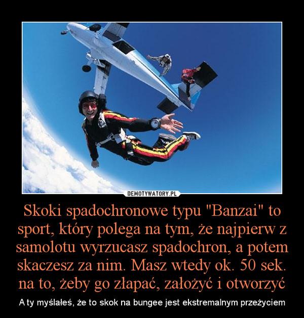 """Skoki spadochronowe typu """"Banzai"""" to sport, który polega na tym, że najpierw z samolotu wyrzucasz spadochron, a potem skaczesz za nim. Masz wtedy ok. 50 sek. na to, żeby go złapać, założyć i otworzyć – A ty myślałeś, że to skok na bungee jest ekstremalnym przeżyciem"""
