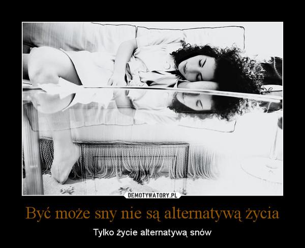 Być może sny nie są alternatywą życia – Tylko życie alternatywą snów