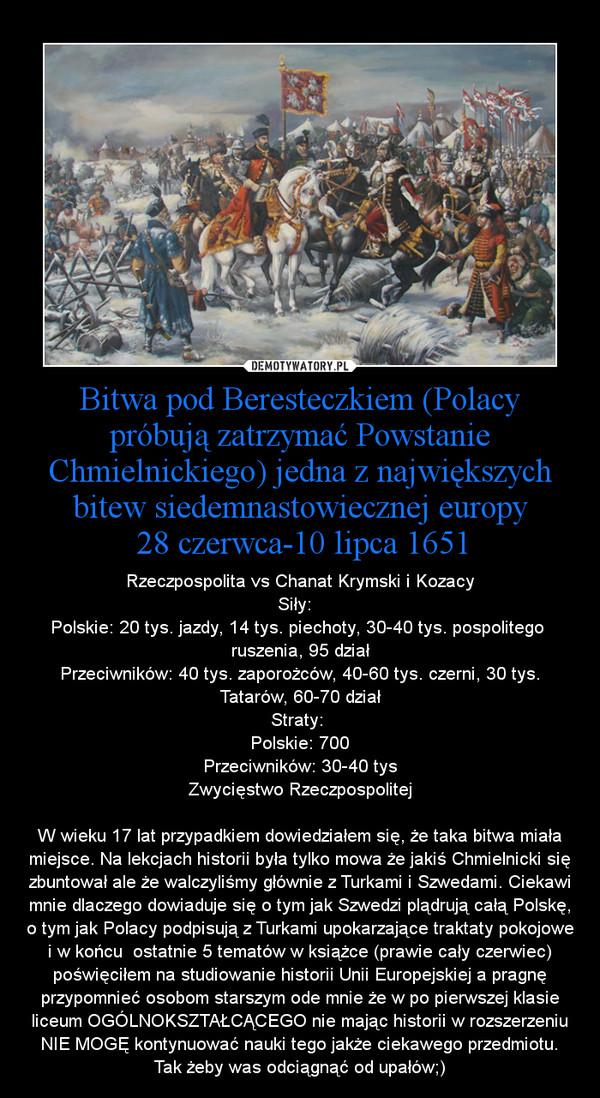 Bitwa pod Beresteczkiem (Polacy próbują zatrzymać Powstanie Chmielnickiego) jedna z największych bitew siedemnastowiecznej europy 28 czerwca-10 lipca 1651 – Rzeczpospolita vs Chanat Krymski i KozacySiły:  Polskie: 20 tys. jazdy, 14 tys. piechoty, 30-40 tys. pospolitego  ruszenia, 95 działPrzeciwników: 40 tys. zaporożców, 40-60 tys. czerni, 30 tys. Tatarów, 60-70 działStraty: Polskie: 700Przeciwników: 30-40 tysZwycięstwo RzeczpospolitejW wieku 17 lat przypadkiem dowiedziałem się, że taka bitwa miała miejsce. Na lekcjach historii była tylko mowa że jakiś Chmielnicki się zbuntował ale że walczyliśmy głównie z Turkami i Szwedami. Ciekawi mnie dlaczego dowiaduje się o tym jak Szwedzi plądrują całą Polskę, o tym jak Polacy podpisują z Turkami upokarzające traktaty pokojowe i w końcu  ostatnie 5 tematów w książce (prawie cały czerwiec) poświęciłem na studiowanie historii Unii Europejskiej a pragnę przypomnieć osobom starszym ode mnie że w po pierwszej klasie liceum OGÓLNOKSZTAŁCĄCEGO nie mając historii w rozszerzeniu NIE MOGĘ kontynuować nauki tego jakże ciekawego przedmiotu. Tak żeby was odciągnąć od upałów;)