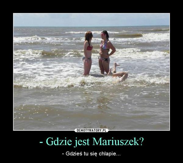 - Gdzie jest Mariuszek? – - Gdzieś tu się chlapie...