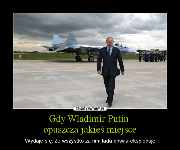 Gdy Władimir Putin opuszcza jakieś miejsce – Wydaje się, że wszystko za nim lada chwila eksploduje