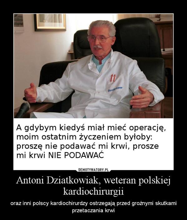 Antoni Dziatkowiak, weteran polskiej kardiochirurgii – oraz inni polscy kardiochirurdzy ostrzegają przed groźnymi skutkami przetaczania krwi