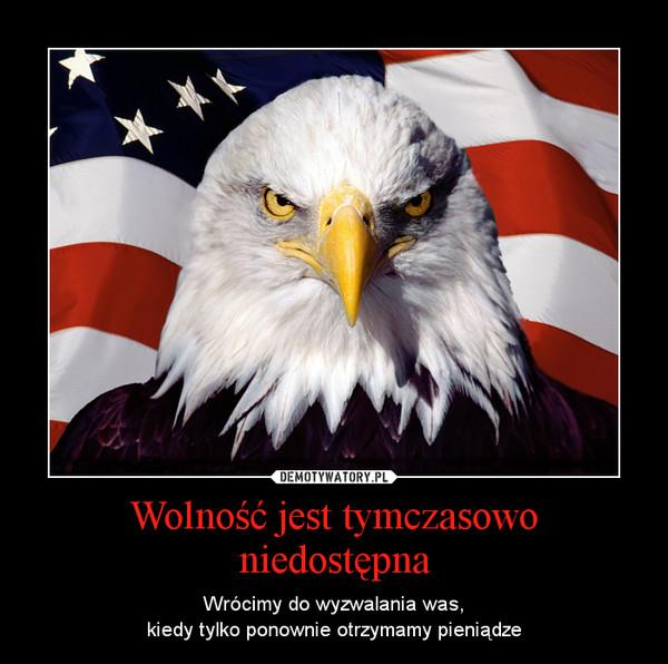 Wolność jest tymczasowo niedostępna – Wrócimy do wyzwalania was,kiedy tylko ponownie otrzymamy pieniądze