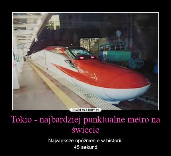 Tokio - najbardziej punktualne metro na świecie – Największe opóźnienie w historii:45 sekund