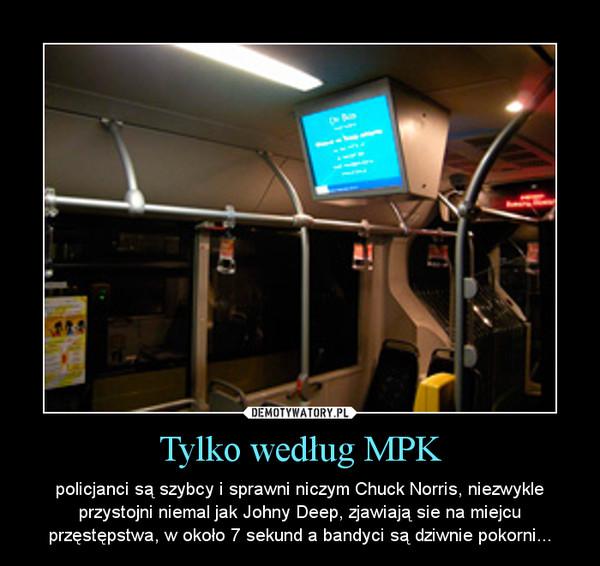 Tylko według MPK – policjanci są szybcy i sprawni niczym Chuck Norris, niezwykle przystojni niemal jak Johny Deep, zjawiają sie na miejcu przęstępstwa, w około 7 sekund a bandyci są dziwnie pokorni...
