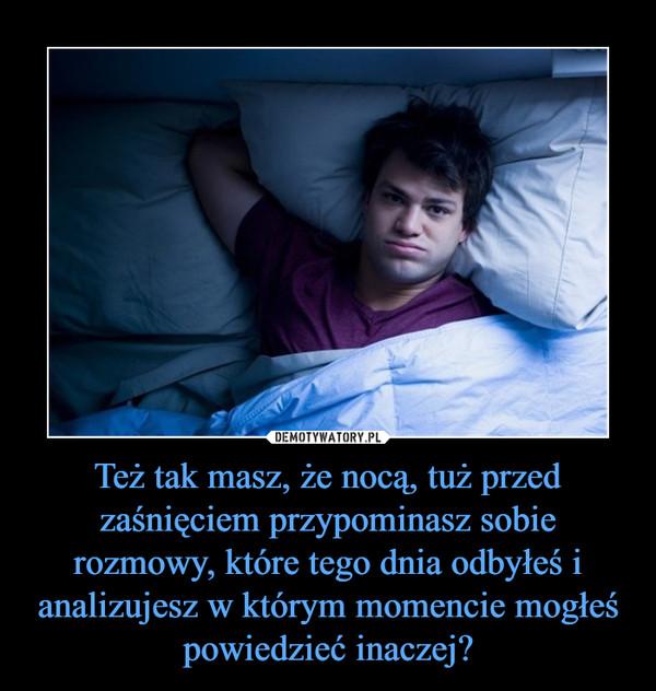 Też tak masz, że nocą, tuż przed zaśnięciem przypominasz sobie rozmowy, które tego dnia odbyłeś i analizujesz w którym momencie mogłeś powiedzieć inaczej? –